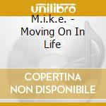 M.i.k.e. - Moving On In Life cd musicale di M.I.K.E.