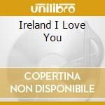 Ireland i love you cd musicale di Artisti Vari