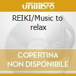 REIKI/Music to relax cd musicale di ARTISTI VARI