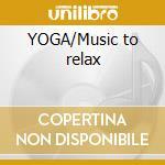 YOGA/Music to relax cd musicale di ARTISTI VARI