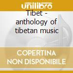 Tibet - anthology of tibetan music cd musicale di Artisti Vari