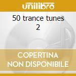 50 trance tunes 2 cd musicale di Artisti Vari