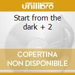 Start from the dark + 2 cd musicale