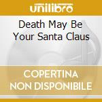 DEATH MAY BE YOUR SANTA CLAUS cd musicale di SECOND HAND