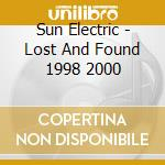 Sun Electric - Lost And Found 1998 2000 cd musicale di Electric Sun