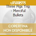 Three Pigs Trip - Merciful Bullets cd musicale di Three pigs trip