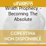 Wrath Prophecy - Becoming The Absolute cd musicale di Prophecy Wrath