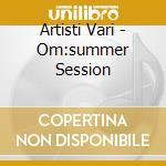 Artisti Vari - Om:summer Session cd musicale di ARTISTI VARI