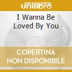 I WANNA BE LOVED BY YOU cd musicale di MONROE MARILYN