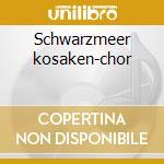 Schwarzmeer kosaken-chor cd musicale di Artisti Vari