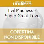 Evil Madness - Super Great Love cd musicale di MADNESS EVIL