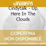 Cindytalk - Up Here In The Clouds cd musicale di CINDYTALK