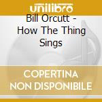 Bill Orcutt - How The Thing Sings cd musicale di Bill Orcutt