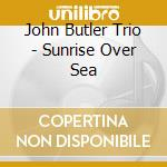 Sunrise over sea cd musicale di Butler john trio