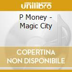 CD - P MONEY - MAGIC CITY cd musicale di Money P