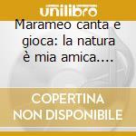 LA NATURA E' MIA AMICA  CD+LIBRO          cd musicale di Marame Canta e gioca