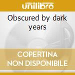 Obscured by dark years cd musicale