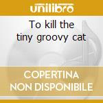To kill the tiny groovy cat cd musicale