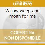Willow weep and moan for me cd musicale
