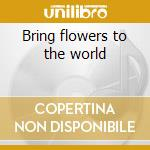 Bring flowers to the world cd musicale di Artisti Vari