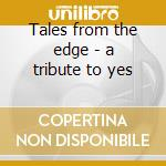 Tales from the edge - a tribute to yes cd musicale di Artisti Vari