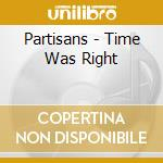 Partisans - Time Was Right cd musicale di Partisans