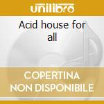 Acid house for all cd musicale di Artisti Vari