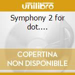 Symphony 2 for dot.... cd musicale
