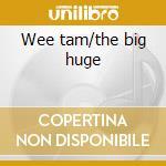 Wee tam/the big huge cd musicale