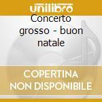 Concerto grosso - buon natale cd musicale di Artisti Vari