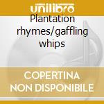Plantation rhymes/gaffling whips cd musicale
