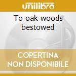 To oak woods bestowed cd musicale