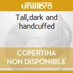 Tall,dark and handcuffed cd musicale di Cex