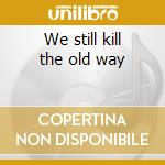 We still kill the old way cd musicale di Artisti Vari