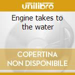 Engine takes to the water cd musicale