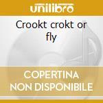 Crookt crokt or fly cd musicale