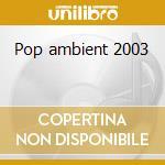 Pop ambient 2003 cd musicale di Artisti Vari