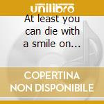 At least you can die with a smile on your face cd musicale di Artisti Vari