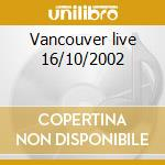 Vancouver live 16/10/2002 cd musicale