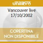 Vancouver live 17/10/2002 cd musicale