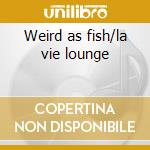 Weird as fish/la vie lounge cd musicale di Sergeant Will