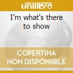 I'm what's there to show cd musicale di Styrofoam