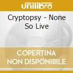 Cryptopsy - None So Live cd musicale