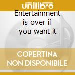 Entertainment is over if you want it cd musicale