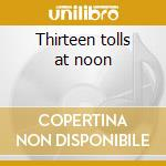 Thirteen tolls at noon cd musicale