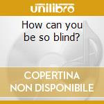 How can you be so blind? cd musicale di Cakekitchen