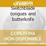 Switchblade tongues and butterknife cd musicale
