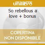 So rebellous a love + bonus cd musicale