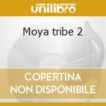 Moya tribe 2 cd musicale di Artisti Vari