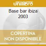 Base bar ibiza 2003 cd musicale